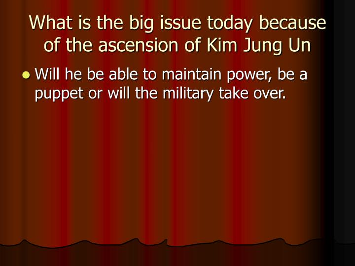 What is the big issue today because of the ascension of Kim Jung Un