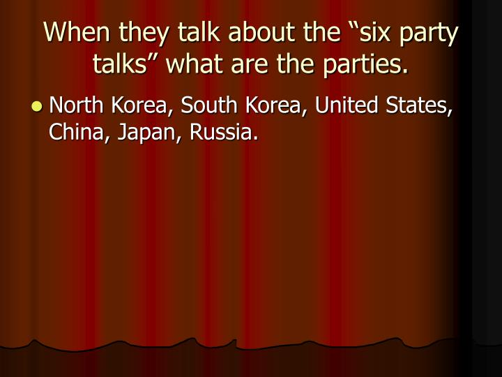 "When they talk about the ""six party talks"" what are the parties."