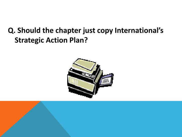 Q. Should the chapter just copy International's Strategic Action Plan?