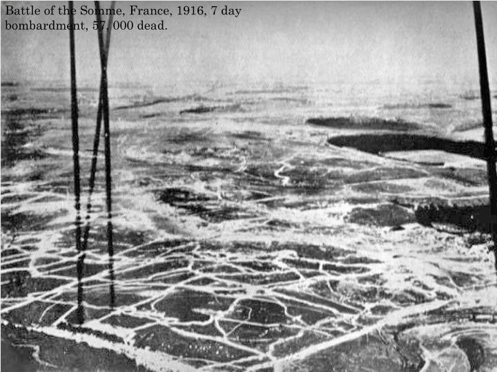 Battle of the Somme, France, 1916, 7 day bombardment, 57, 000 dead.