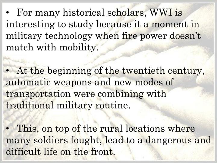 For many historical scholars, WWI is interesting to study because it a moment in military technology when fire power doesn't match with mobility.
