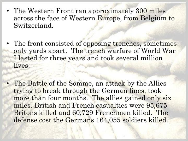The Western Front ran approximately 300 miles across the face of Western Europe, from Belgium to Switzerland.