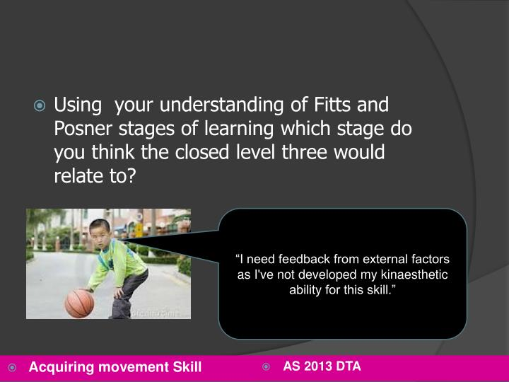 Using  your understanding of Fitts and Posner stages of learning which stage do you think the closed level three would relate to?