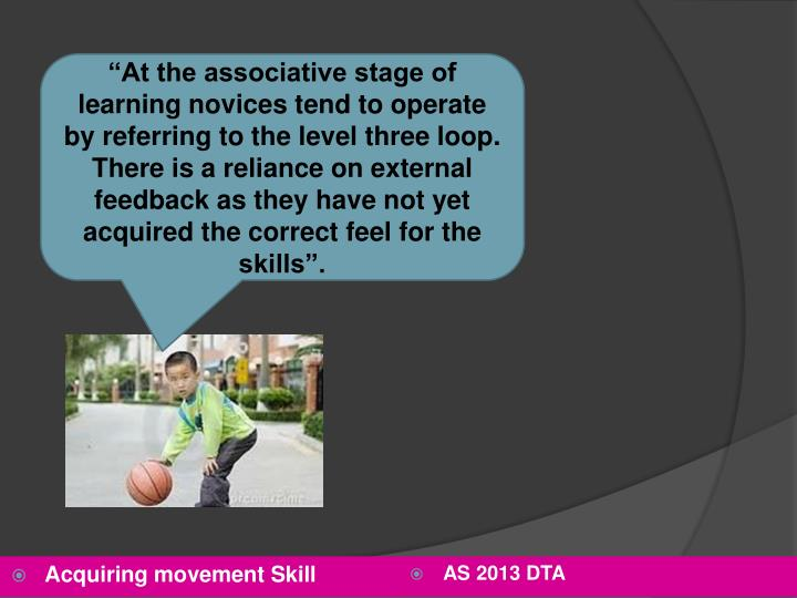 """At the associative stage of learning novices tend to operate by referring to the level three loop. There is a reliance on external feedback as they have not yet acquired the correct feel for the skills""."
