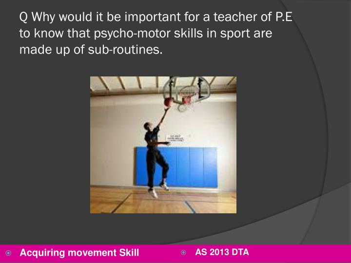 Q Why would it be important for a teacher of P.E to know that psycho-motor skills in sport are made up of sub-routines.
