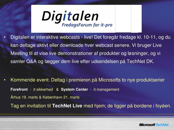 Digitalen er interaktive webcasts - live! Det foregår fredage kl. 10-11, og du kan deltage aktivt eller downloade hver webcast senere. Vi bruger Live Meeting til at vise live demonstrationer af produkter og løsninger, og vi samler Q&A og lægger dem live efter udsendelsen på TechNet DK.