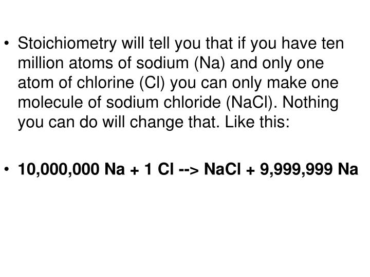 Stoichiometry will tell you that if you have ten million atoms of sodium (Na) and only one atom of chlorine (Cl) you can only make one molecule of sodium chloride (NaCl). Nothing you can do will change that. Like this:
