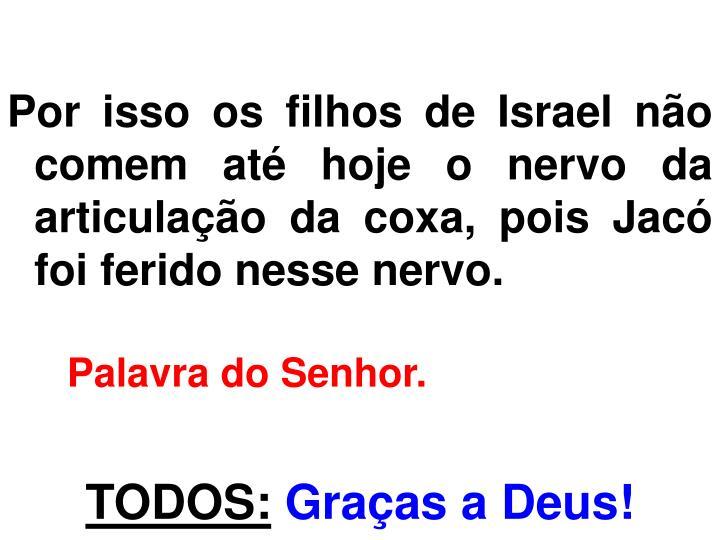 Por isso os filhos de Israel não comem até hoje o nervo da articulação da coxa, pois Jacó foi ferido nesse nervo.
