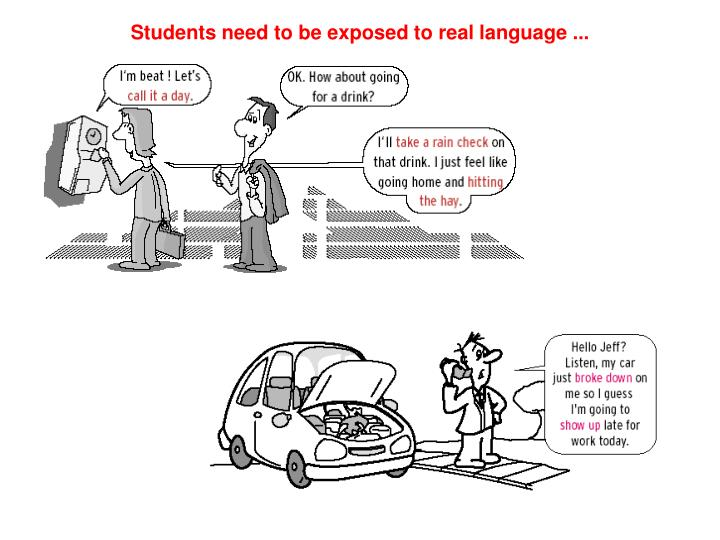 Students need to be exposed to real language ...