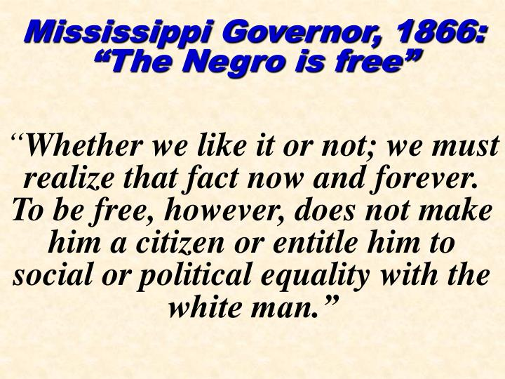 "Mississippi Governor, 1866:  ""The Negro is free"""