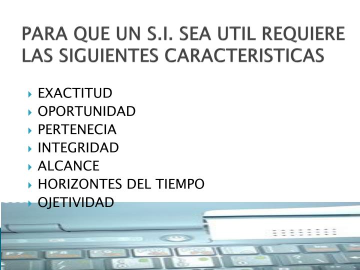 PARA QUE UN S.I. SEA UTIL REQUIERE LAS SIGUIENTES CARACTERISTICAS