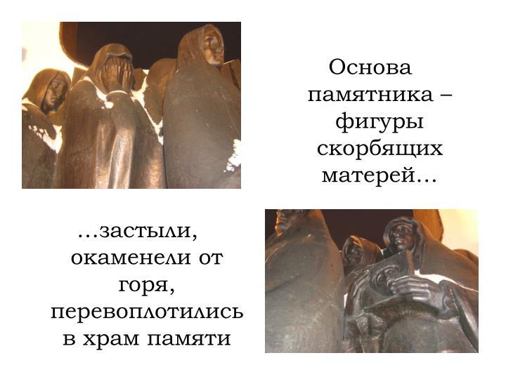 Основа памятника – фигуры скорбящих матерей…