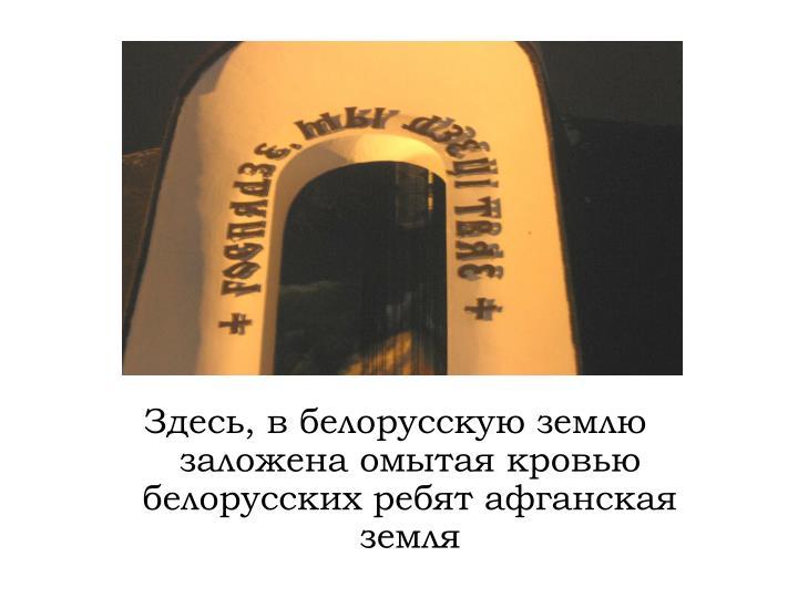 Здесь, в белорусскую землю заложена омытая кровью белорусских ребят афганская земля
