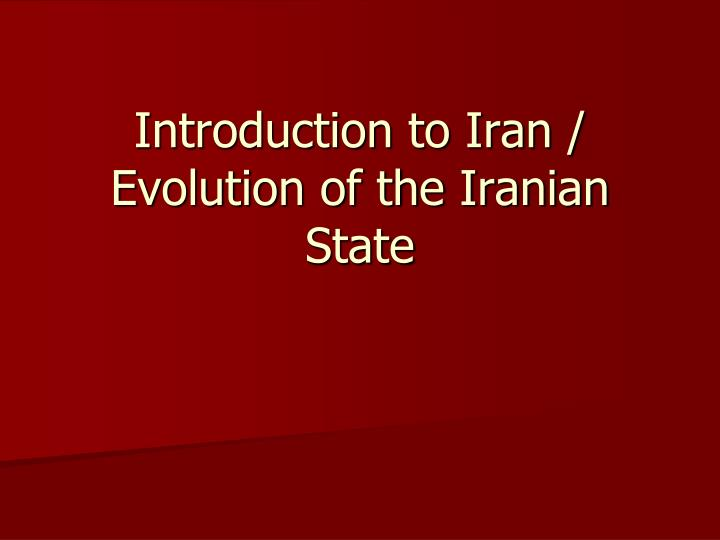 Introduction to iran evolution of the iranian state