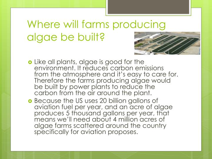 Where will farms producing algae be built?