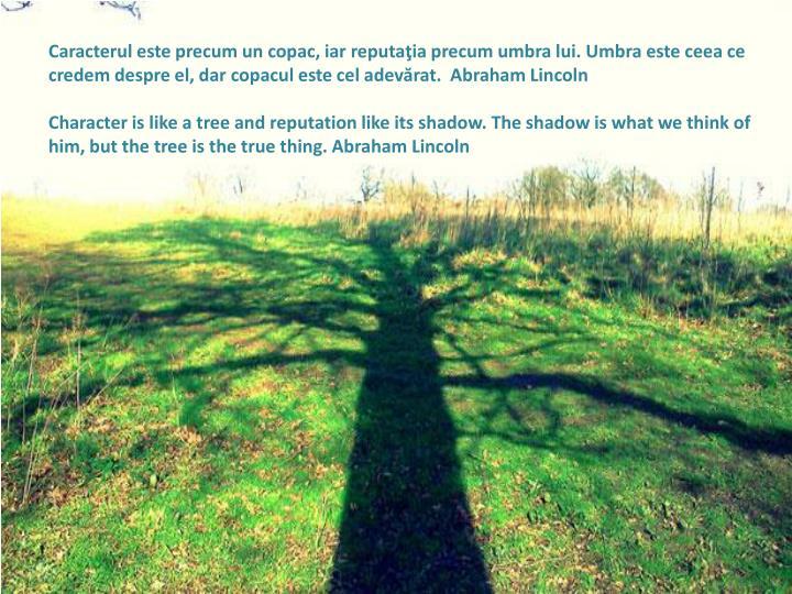Caracterul este precum un copac, iar reputaţia precum umbra lui. Umbra este ceea ce credem despre el, dar copacul este cel adevărat.  Abraham Lincoln