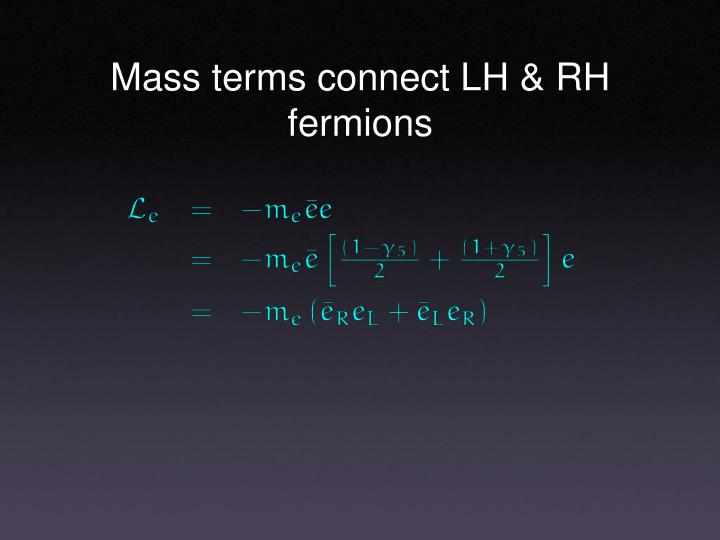 Mass terms connect LH & RH fermions