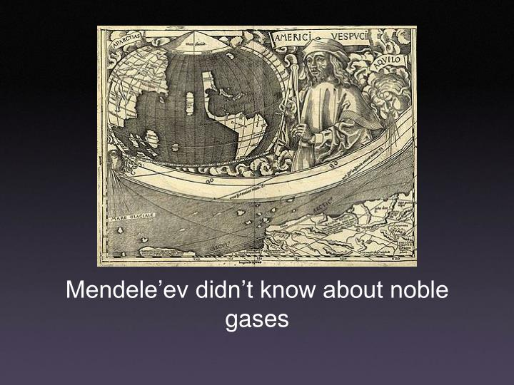 Mendele'ev didn't know about noble gases