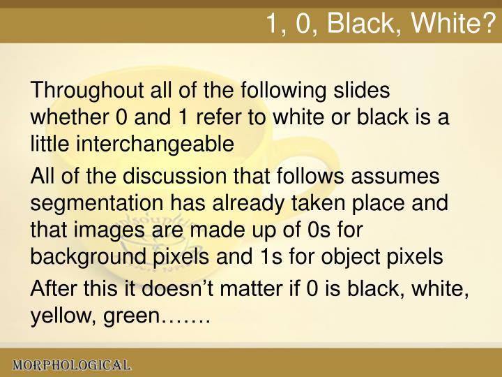 1, 0, Black, White?
