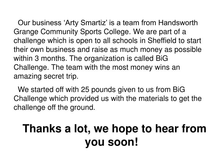 Our business 'Arty Smartiz' is a team from Handsworth Grange Community Sports College. We are part of a challenge which is open to all schools in Sheffield to start their own business and raise as much money as possible within 3 months. The organization is called BiG Challenge. The team with the most money wins an amazing secret trip.
