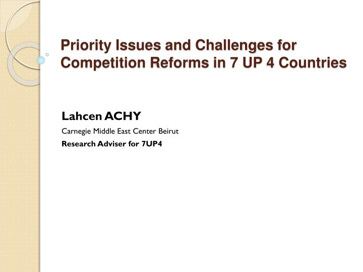 Priority issues and challenges for competition reforms in 7 up 4 countries