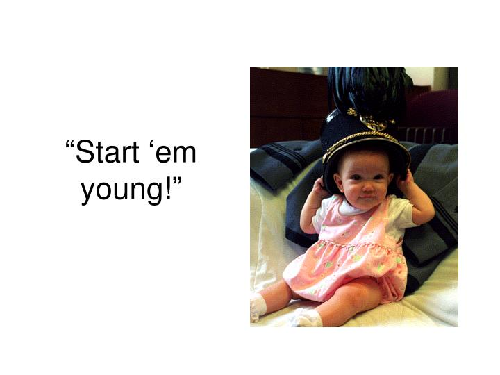 """Start 'em young!"""