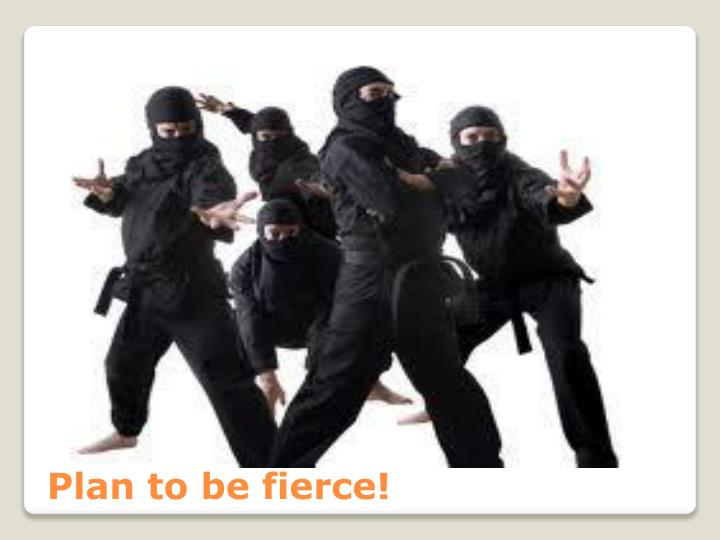 Plan to be fierce!