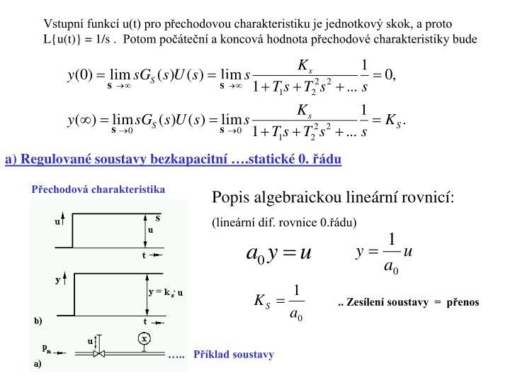Vstupní funkcí u(t) pro přechodovou charakteristiku je jednotkový skok, a proto L{u(t)} =