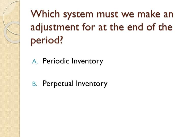 Which system must we make an adjustment for at the end of the period?