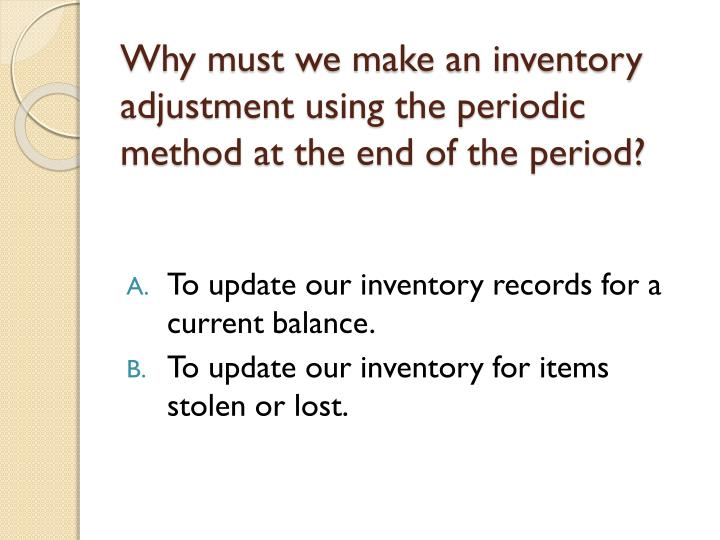 Why must we make an inventory adjustment using the periodic method at the end of the period?