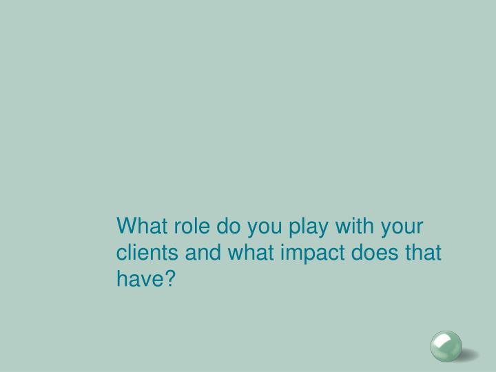 What role do you play with your clients and what impact does that have?