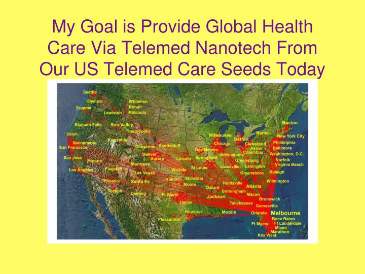 My Goal is Provide Global Health Care Via Telemed Nanotech From Our US Telemed Care Seeds Today