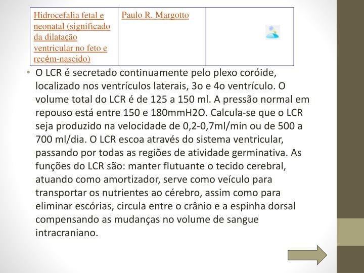 O LCR é secretado continuamente pelo plexo coróide, localizado nos ventrículos laterais, 3o e 4o ventrículo. O volume total do LCR é de 125 a 150 ml. A pressão normal em repouso está entre 150 e 180mmH2O. Calcula-se que o LCR seja produzido na velocidade de 0,2-0,7ml/min ou de 500 a 700 ml/dia. O LCR escoa através do sistema ventricular, passando por todas as regiões de atividade germinativa. As funções do LCR são: manter flutuante o tecido cerebral, atuando como amortizador, serve como veículo para transportar os nutrientes ao cérebro, assim como para eliminar escórias, circula entre o crânio e a espinha dorsal compensando as mudanças no volume de sangue intracraniano.