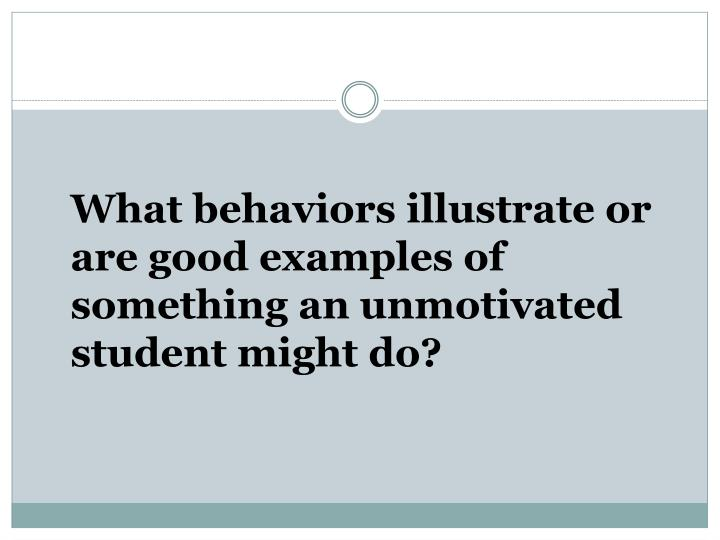 What behaviors illustrate or are good examples of something an unmotivated student might do?
