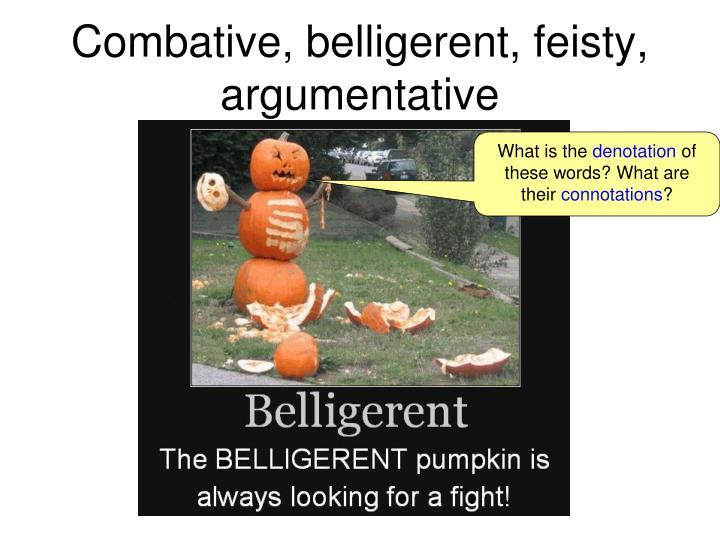 Combative, belligerent, feisty, argumentative
