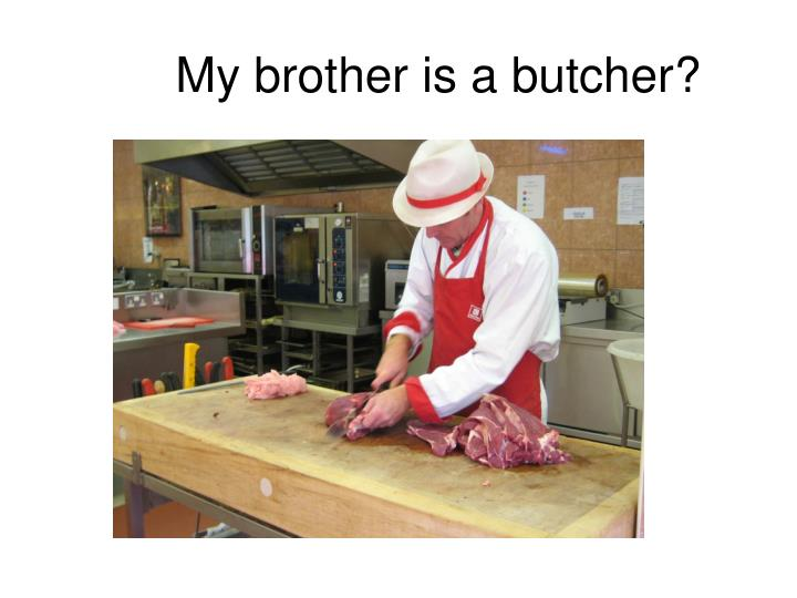 My brother is a butcher