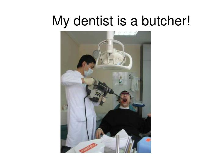 My dentist is a butcher