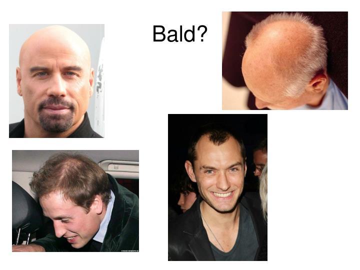 Bald?