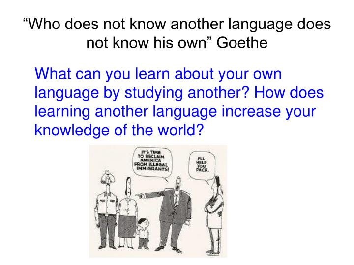 """Who does not know another language does not know his own"" Goethe"