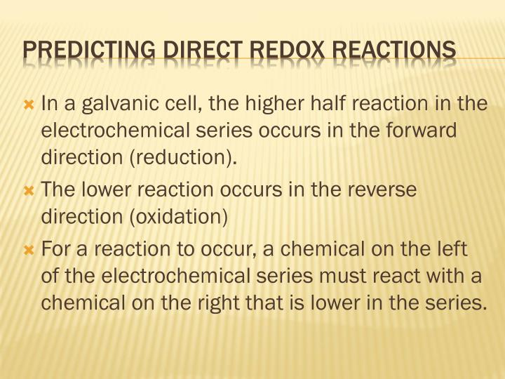In a galvanic cell, the higher half reaction in the electrochemical series occurs in the forward direction (reduction).