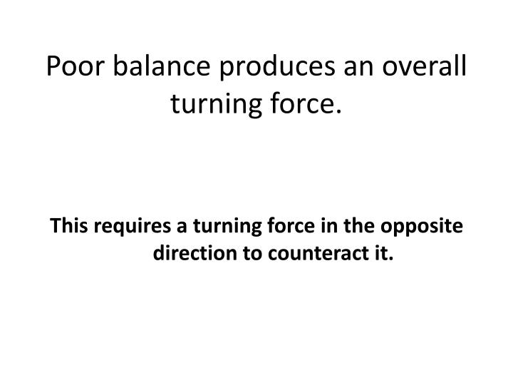 Poor balance produces an overall turning force.