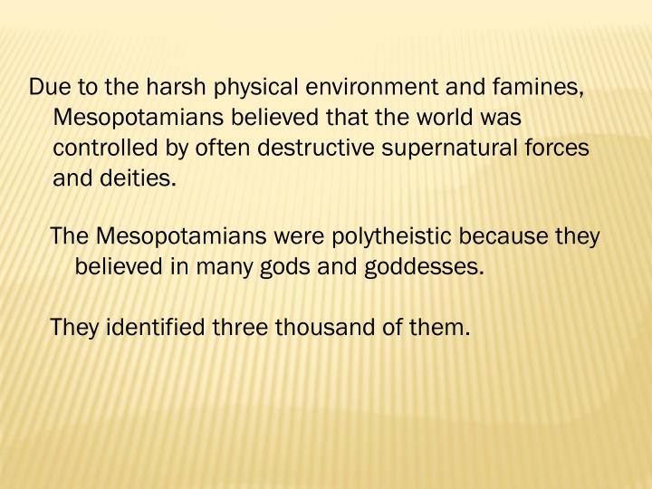 Due to the harsh physical environment and famines, Mesopotamians believed that the world was controlled by often destructive supernatural forces and deities.