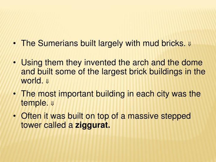 The Sumerians built largely with mud bricks.
