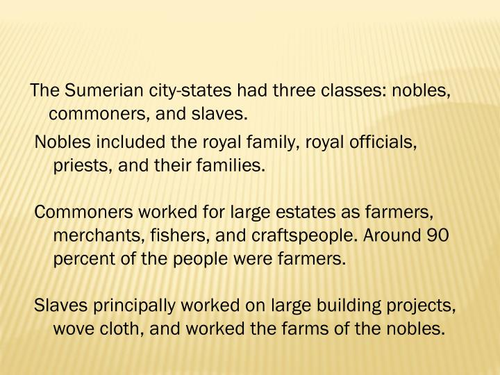 The Sumerian city-states had three classes: nobles, commoners, and slaves.