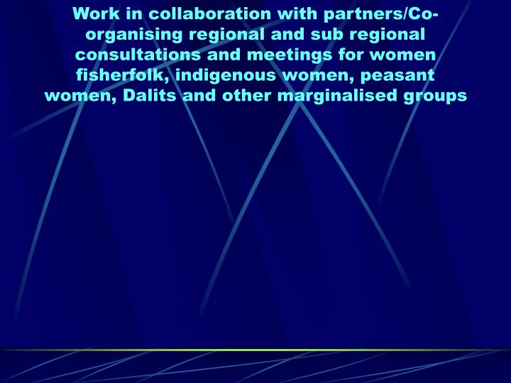 Work in collaboration with partners/Co-organising regional and sub regional consultations and meetings for women fisherfolk, indigenous women, peasant women, Dalits and other marginalised groups