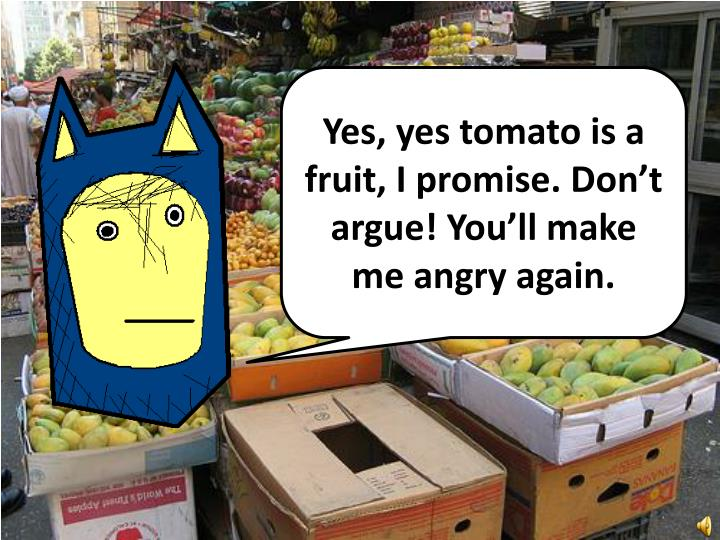 Yes, yes tomato is a fruit, I promise. Don't argue! You'll make me angry again.