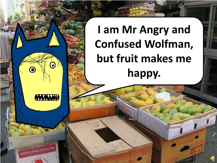 I am Mr Angry and Confused Wolfman, but fruit makes me happy.