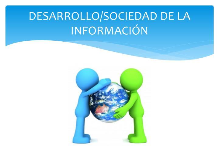 DESARROLLO/SOCIEDAD DE LA INFORMACIÓN