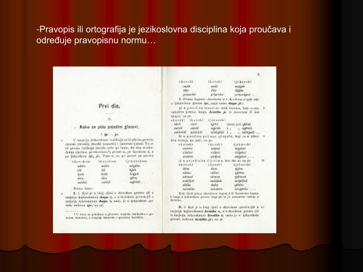 -Pravopis ili ortografija je jezikoslovna disciplina koja proučava i određuje pravopisnu normu…
