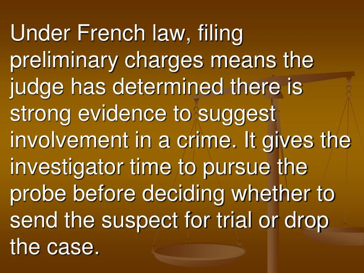 Under French law, filing preliminary charges means the judge has determined there is strong evidence to suggest involvement in a crime. It gives the investigator time to pursue the probe before deciding whether to send the suspect for trial or drop the case.